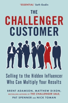The Challenger Customer : Selling to the Hidden Influencer Who Can Multiply Your Results, Paperback Book