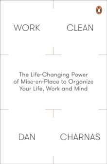 Work Clean : The Life-Changing Power of Mise-En-Place to Organize Your Life, Work and Mind, Paperback Book