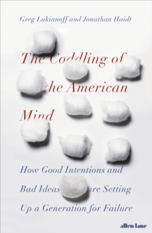 The Coddling of the American Mind : How Good Intentions and Bad Ideas Are Setting Up a Generation for Failure, Hardback Book
