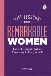 Life Lessons from Remarkable Women : Tales of Triumph, Failure and Learning to Love Yourself