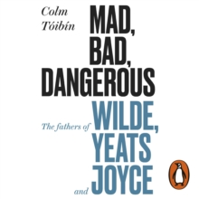 Mad, Bad, Dangerous to Know : The Fathers of Wilde, Yeats and Joyce, eAudiobook MP3 eaudioBook