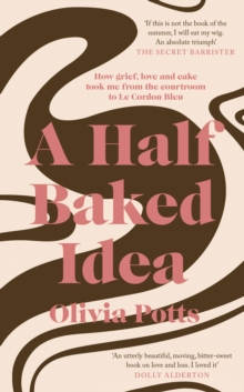 A Half Baked Idea : How grief, love and cake took me from the courtroom to Le Cordon Bleu, Hardback Book