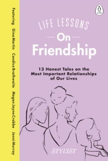Life Lessons On Friendship : 13 Honest Tales of the Most Important Relationships of Our Lives, Hardback Book