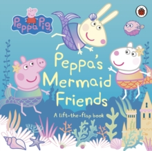Peppa Pig: Peppa's Mermaid Friends : A Lift-the-Flap Book