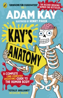 Kay s Anatomy : A Complete (and Completely Disgusting) Guide to the Human Body