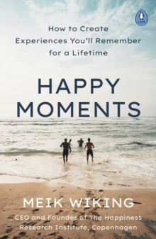 Happy Moments : How to Create Experiences You ll Remember for a Lifetime