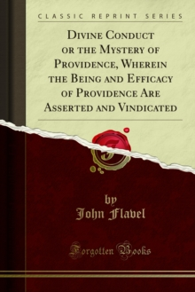 Divine Conduct or the Mystery of Providence, Wherein the Being and Efficacy of Providence Are Asserted and Vindicated