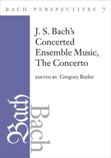 Bach Perspectives, Volume 7 : J. S. Bach's Concerted Ensemble Music: The Concerto, Hardback Book