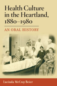 Health Culture in the Heartland, 1880-1980 : An Oral History, Hardback Book