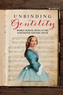 Unbinding Gentility : Women Making Music in the Nineteenth-Century South