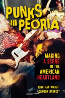 Punks in Peoria : Making a Scene in the American Heartland