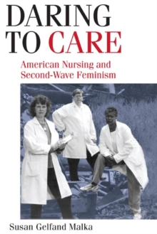 Daring to Care : American Nursing and Second-Wave Feminism, Paperback / softback Book