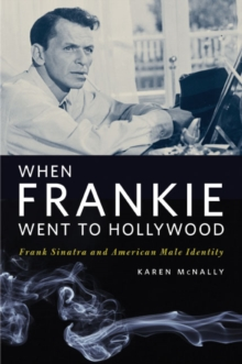 When Frankie Went to Hollywood : Frank Sinatra and American Male Identity, Paperback / softback Book