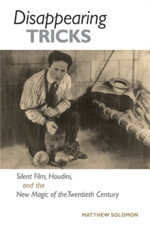 Disappearing Tricks : Silent Film, Houdini, and the New Magic of the Twentieth Century, Paperback / softback Book