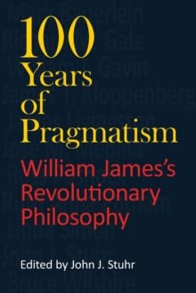 100 Years of Pragmatism : William James's Revolutionary Philosophy, Paperback / softback Book