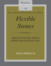 Flexible Stones : Ground Stone Tools from Franchthi Cave, Fascicle 14, Excavations at Franchthi Cave, Greece, Paperback / softback Book