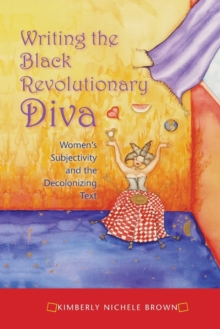 Writing the Black Revolutionary Diva : Women's Subjectivity and the Decolonizing Text, Paperback / softback Book