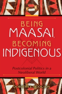 Being Maasai, Becoming Indigenous : Postcolonial Politics in a Neoliberal World, Paperback / softback Book