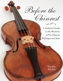 Before the Chinrest : A Violinist's Guide to the Mysteries of Pre-Chinrest Technique and Style, Paperback / softback Book