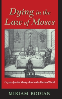 Dying in the Law of Moses : Crypto-Jewish Martyrdom in the Iberian World, Hardback Book