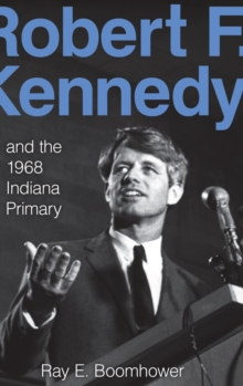Robert F. Kennedy and the 1968 Indiana Primary, Hardback Book