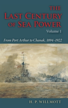 The Last Century of Sea Power, Volume 1 : From Port Arthur to Chanak, 1894-1922, Hardback Book