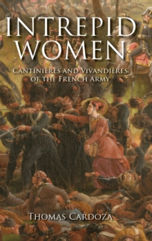 Intrepid Women : Cantinieres and Vivandieres of the French Army, Hardback Book
