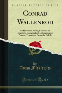 Conrad Wallenrod : An Historical Poem, Founded on Events in the Annals of Lithuania and Prussia, Translated From the Polish