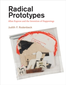 Radical Prototypes : Allan Kaprow and the Invention of Happenings, Hardback Book