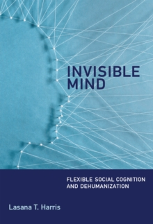 Invisible Mind : Flexible Social Cognition and Dehumanization, Hardback Book
