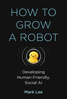 How to Grow a Robot : Developing Human-Friendly, Social AI, Hardback Book