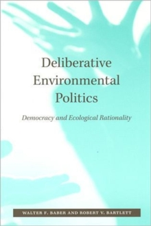 Deliberative Environmental Politics : Democracy and Ecological Rationality, Paperback / softback Book