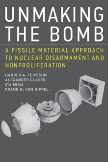 Unmaking the Bomb : A Fissile Material Approach to Nuclear Disarmament and Nonproliferation, Paperback / softback Book
