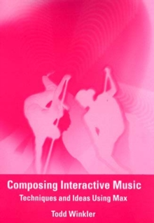 Composing Interactive Music : Techniques and Ideas Using Max, Paperback Book