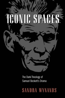 Iconic Spaces : The Dark Theology of Samuel Beckett's Drama, Paperback / softback Book