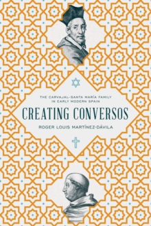 Creating Conversos : The Carvajal- Santa Maria Family in Early Modern Spain, Hardback Book