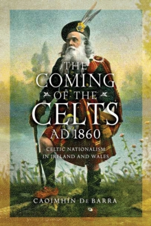 The Coming of the Celts, AD 1860 : Celtic Nationalism in Ireland and Wales, Hardback Book