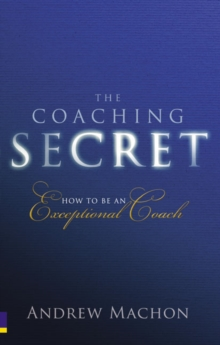 The Coaching Secret : How to be an Exceptional Coach, Paperback Book