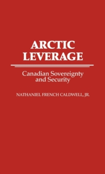 Arctic Leverage : Canadian Sovereignty and Security, Hardback Book