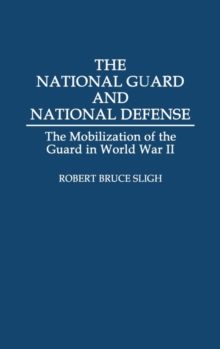 The National Guard and National Defense : The Mobilization of the Guard in World War II, Hardback Book