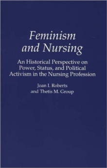 Feminism and Nursing : An Historical Perspective on Power, Status, and Political Activism in the Nursing Profession, Paperback / softback Book