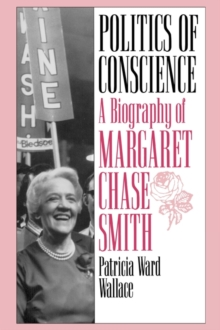 Politics of Conscience : A Biography of Margaret Chase Smith, Hardback Book