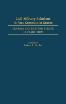 Civil-Military Relations in Post-Communist States : Central and Eastern Europe in Transition, Hardback Book