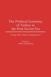 The Political Economy of Turkey in the Post-Soviet Era : Going West and Looking East?, Hardback Book