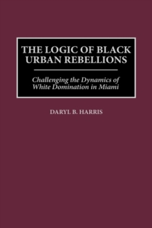 The Logic of Black Urban Rebellions : Challenging the Dynamics of White Domination in Miami, Hardback Book