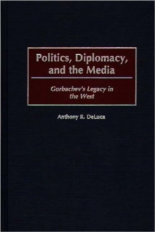 Politics, Diplomacy, and the Media : Gorbachev's Legacy in the West, Hardback Book