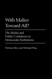 With Malice Toward All? : The Media and Public Confidence in Democratic Institutions, Hardback Book