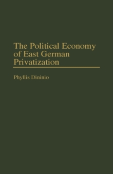 The Political Economy of East German Privatization, Hardback Book
