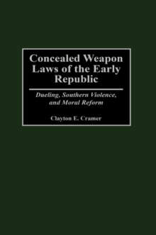 Concealed Weapon Laws of the Early Republic : Dueling, Southern Violence, and Moral Reform, Hardback Book