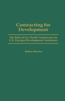 Contracting for Development : The Role of For-profit Contractors in U.S. Foreign Development Assistance, Hardback Book